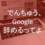 僕がGoogleを辞めた理由